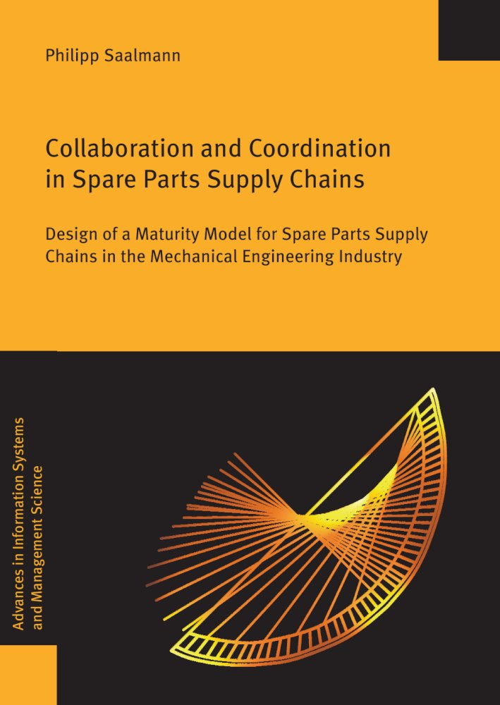 Philipp Saalmann: Collaboration and Coordination in Spare Parts Supply Chains. Design of a Maturity Model for Spare Parts Supply Chains in the Mechanical Engineering Industry, Reihe: Advances in Information Systems and Management Science, Bd. 61